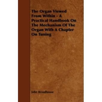 The Organ Viewed from Within  A Practical Handbook on the Mechanism of the Organ with a Chapter on Tuning by Broadhouse & John