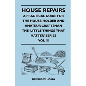 House Repairs  A Practical Guide for the HouseHolder and Amateur Craftsman  The Little Things That Matter Series  Vol III by Hobbs & Edward W.