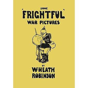 Some Frightful War Pictures  Illustrated by W. Heath Robinson by Robinson & W. Heath