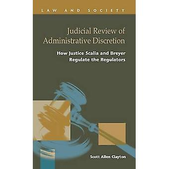 Judicial Review of Administrative Discretion  How Justices Scalia and Breyer Regulate the Regulators by Clayton & Scott Allen