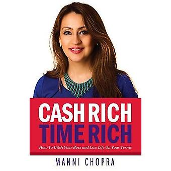 Cash Rich Time Rich  How To Ditch Your Boss and Live Life On Your Terms by Chopra & Manni