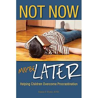 Not Now Maybe Later Helping Children Overcome Procrastination by Foster & Joanne