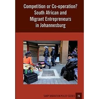 Competition or Cooperation South African and Migrant Entrepreneurs in Johannesburg by Peberdy & Sally