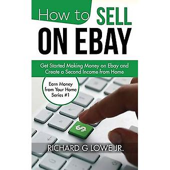 How to Sell on eBay Get Started Making Money on eBay and Create a Second Income from Home by Lowe Jr & Richard G