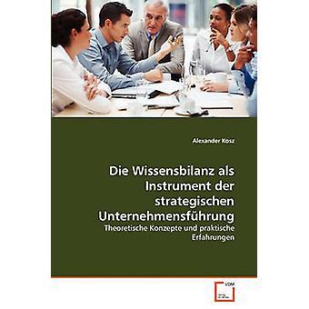 Die Wissensbilanz als Instrument der strategischen Unternehmensfhrung by Kosz & Alexander