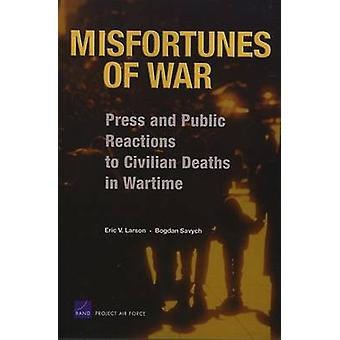 Misfortunes of War Press and Public Reactions to Civilian Deaths in Wartime by Larson & Eric V.