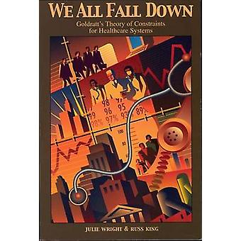 We All Fall Down - Goldratt's Theory of Constraints for Healthcare Sys