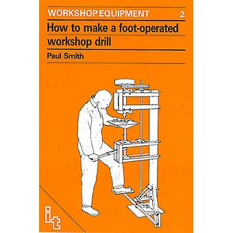 How to Make a Foot-Operated Workshop Drill by Paul Smith - 9780903031