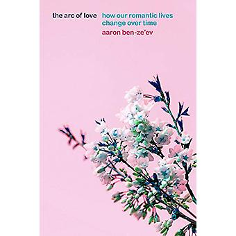 The Arc of Love - How Our Romantic Lives Change Over Time by Aaron Ben