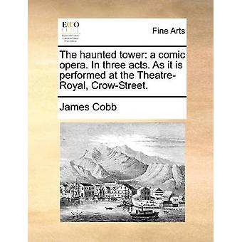 The Haunted Tower - A Comic Opera. in Three Acts. as It Is Performed a