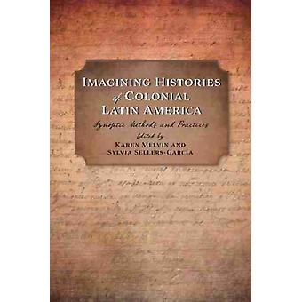 Imagining Histories of Colonial Latin America by Edited by Karen Melvin & Edited by Sylvia Sellers Garcia