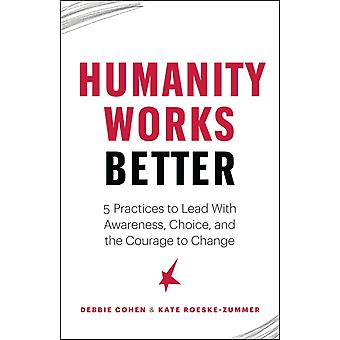 Humanity Works Better  Five Practices to Lead with Awareness Choice and the Courage to Change by Deborah Cohen & Kate Roeske Zummer