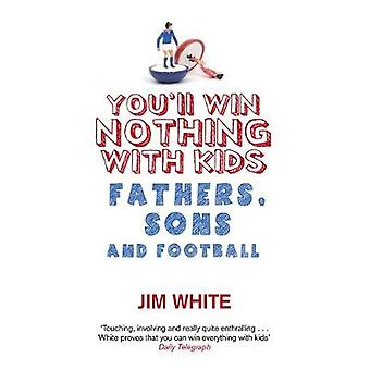 Youll Win Nothing With Kids  Fathers Sons and Football by Jim White