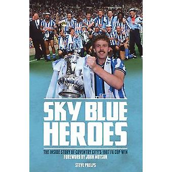 Sky Blue Heroes - The Inside Story of Coventry City's 1987 FA Cup Win