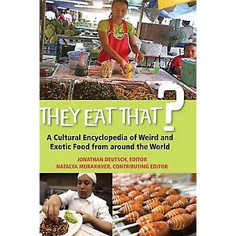 They Eat That A Cultural Encyclopedia of Weird and Exotic Food from around the World by Deutsch & Jonathan