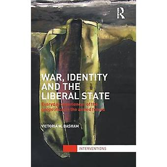 War Identity and the Liberal State  Everyday Experiences of the Geopolitical in the Armed Forces by Basham & Victoria M