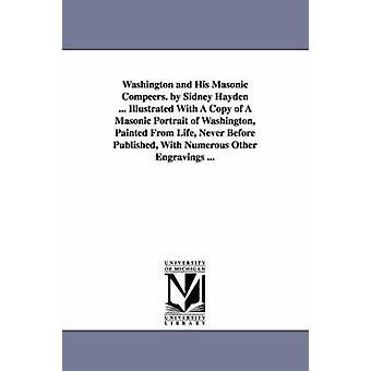 Washington und seine Freimaurer Kunstsparte. von Sidney Hayden... Illustriert mit einer Kopie der eine freimaurerische Porträt von Washington gemalt vom Leben nie zuvor veröffentlicht mit zahlreichen anderen Gravuren... von Hayden & Sidney.