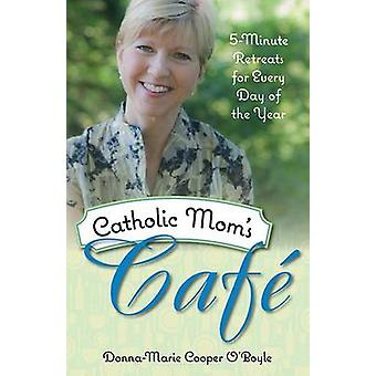 Catholic Mom's Cafe - 5-Minute Retreats for Every Day of the Year by D