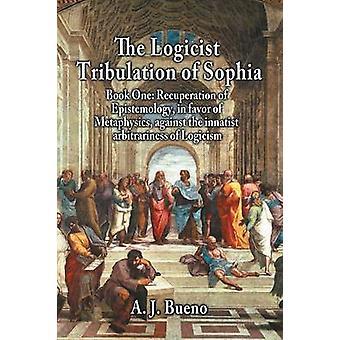 De Logicistische beproeving van Sophia boek één recuperatie van epistemologie ten gunste van de metafysica tegen de Innatistische willekeur van het logicisme door bueno & A. J.