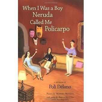 When I Was a Boy Neruda Called Me Policarpo  A Memoir by Poli DeLano & Translated by Sean Higgins & Illustrated by Manuel Monroy