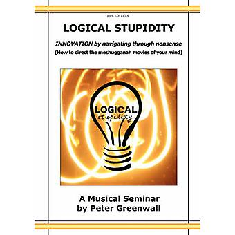 Logical Stupidity  Innovation by Navigating Through Nonsense by Greenwall & Peter
