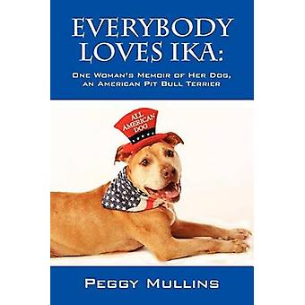 Everybody Loves Ika One Womans Memoir of Her Dog an American Pit Bull Terrier by Mullins & Peggy