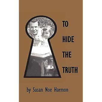 To Hide the Truth by Harmon & Susan Noe
