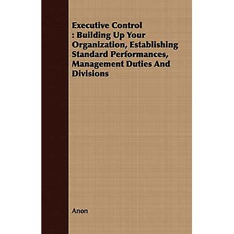 Executive Control  Building Up Your Organization Establishing Standard Performances Management Duties And Divisions by Anon