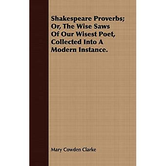 Shakespeare Proverbs Or the Wise Saws of Our Wisest Poet Collected Into a Modern Instance. by Clarke & Mary Cowden