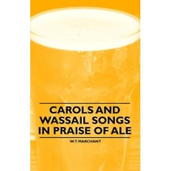 Carols and Wassail Songs in Praise of Ale by Marchant & W. T.