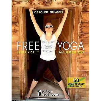 FREE YOGA Jederzeit an jedem Ort  50 YogaRoutinen ohne Matte by Oblasser & Caroline