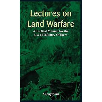 Lectures on Land Warfare  A Tactical Manual for the Use of Infantry Officers by Anonymous