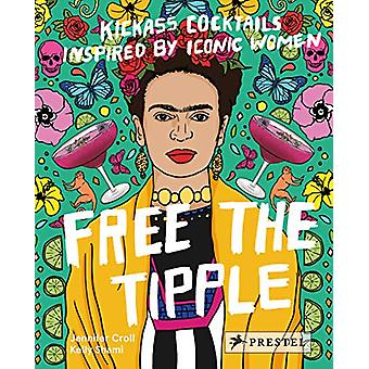 Free the Tipple - Kickass Cocktails Inspired by Iconic Women by Jennif