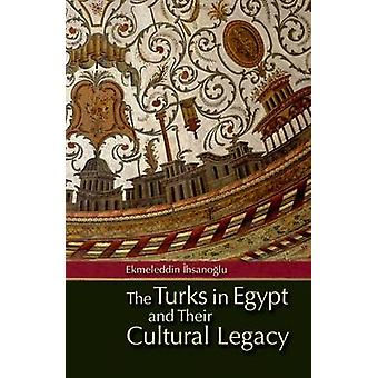 The Turks in Egypt and Their Cultural Legacy by Ekmeleddin Ihsanoglu