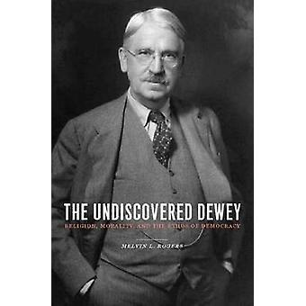 The Undiscovered Dewey - Religion - Morality - and the Ethos of Democr