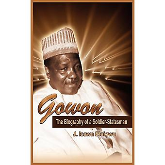 Gowon - The Biography of a Soldier-Statesman by J Isawa Elaigwu - 9789