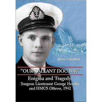 Our Gallant Doctor  Enigma and Tragedy SurgeonLieutenant George Hendry and HMCS Ottawa 1942 by James Goodwin