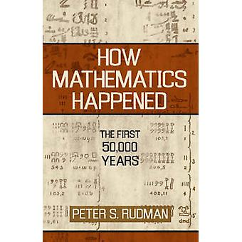 How Mathematics Happened  The First 50000 Years by Peter S Rudman