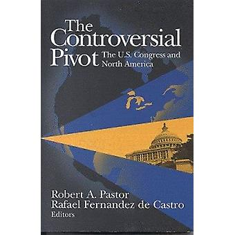 The Controversial Pivot - US Congress and North America by Robert A. P
