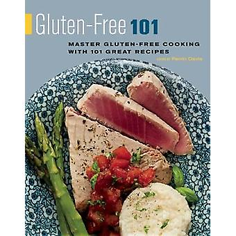 Gluten-Free 101 - Master Gluten-Free Cooking with 101 Great Recipes by