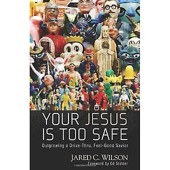 Your Jesus Is Too Safe: Outgrowing a Drive-Thru, Feel Good Savior
