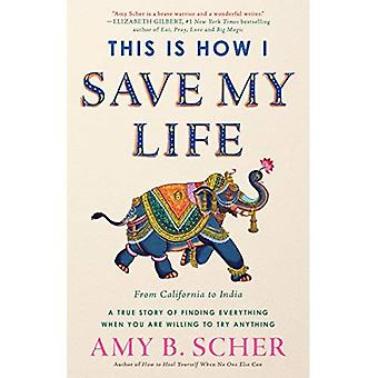 This Is How I Save My Life: From California to India, a True Story of Finding Everything When You� Are Willing to Try Anything