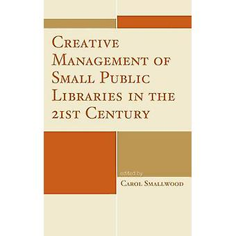 Creative Management of Small Public Libraries in the 21st Century by Smallwood & Carol
