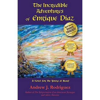 The Incredible Adventures of Enrique Diaz A Novel for the Young at Heart by Rodriguez & Andrew J.