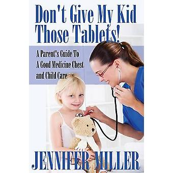 Dont Give My Kid Those Tablets a Parents Guide to a Good Medicine Chest and Child Care by Miller & Jennifer