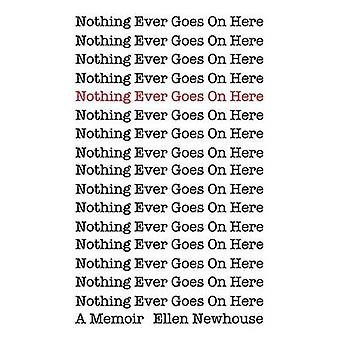 Nothing Ever Goes On Here A Memoir by Newhouse & Ellen