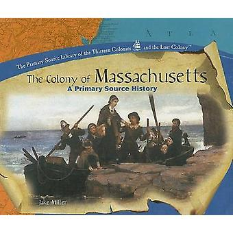 The Colony of Massachusetts - A Primary Source History by Jake Miller