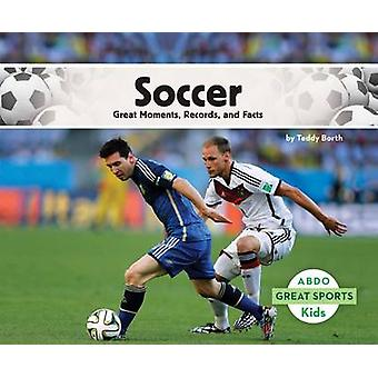 Soccer - - Great Moments - Records - and Facts by Teddy Borth - 9781629