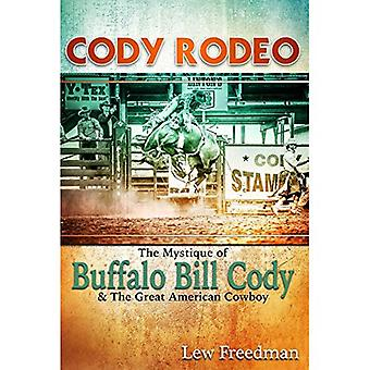 Cody Rodeo the Mystique of Buffalo Bill Cody and the Great American Cowboy