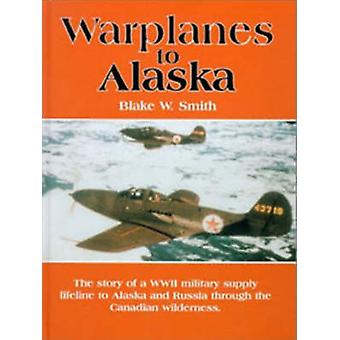 Warplanes to Alaska  The Story of the WW2 Military Supply Lifeline to Alaska amp Russia through the Canadian Wilderness by Blake W Smith